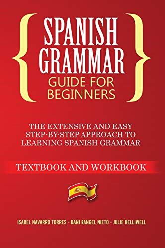 Spanish Grammar for Beginners: The Extensive and Easy Step-by-Step Approach to Learning Spanish Grammar (Textbook and Workbook)