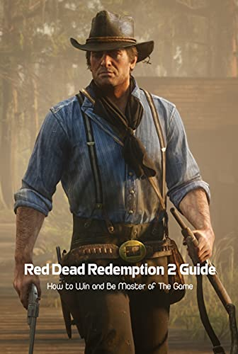 Red Dead Redemption 2 Guide: How to Win and Be Master of The Game: Red Dead Redemption 2 Tutorials (English Edition)