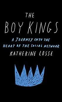 The Boy Kings: A Journey into the Heart of the Social Network by [Katherine Losse]