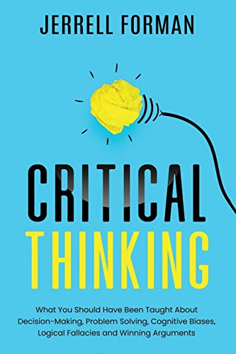 Compare Textbook Prices for Critical Thinking: What You Should Have Been Taught About Decision-Making, Problem Solving, Cognitive Biases, Logical Fallacies and Winning Arguments  ISBN 9798655780323 by Forman, Jerrell