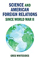 Science and American Foreign Relations since World War II (Cambridge Studies in US Foreign Relations)