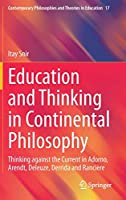 Education and Thinking in Continental Philosophy: Thinking against the Current in Adorno, Arendt, Deleuze, Derrida and Rancière (Contemporary Philosophies and Theories in Education, 17)