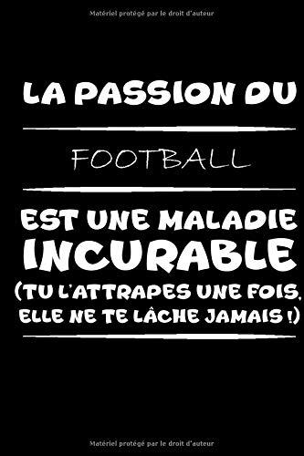 La passion du football est une maladie incurable (tu l'attrapes une fois,elle ne te lâche jamais!): Petit carnet de notes / journal amusant, cadeau ... passionné(e)s de football et d'humour