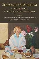 Seasoned Socialism: Gender and Food in Late Soviet Everyday Life