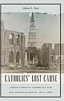 Catholics' Lost Cause: South Carolina Catholics and the American South, 1820-1861