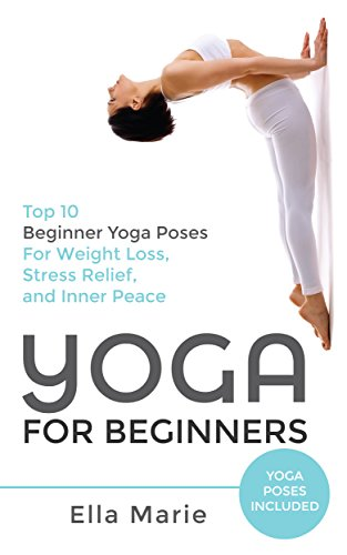 Yoga Yoga For Beginners Top 10 Beginner Yoga Poses For Weight Loss Stress Relief And Inner Peace Yoga Yoga For Beginners Yoga For Weight Loss Chakras Meditation Kindle Edition By