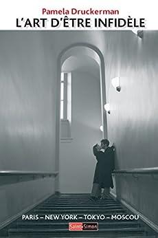L'art d'être infidèle: Un essai sur la monogamie à travers le monde (French Edition) by [Pamela Druckerman, Myriam Dennehy]