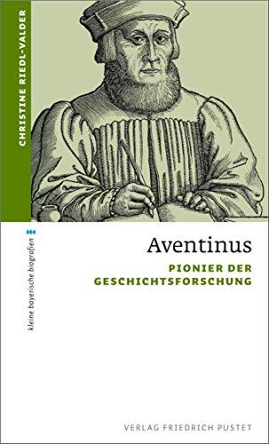 Aventinus: Pionier der Geschichtsforschung (kleine bayerische biografien)