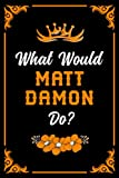 What Would Matt Damon Do?: Blank lined Journal Notebook for Writing Notes/Notepad/Diary   Perfect Gift for all Matt Damon Fans, Supporters, Teens, Adults and Kids   100 lined pages, size 6 x 9