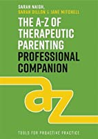 The A-Z of Therapeutic Parenting Professional Companion: Tools for Proactive Practice (Therapeutic Parenting Books)