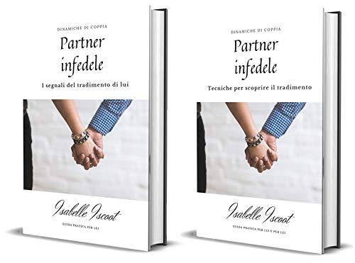 Partner infedele: i segnali del tradimento di lui + tecniche per scoprire il tradimento. Due ebook in uno. Guida pratica e completa per LEI (Italian Edition)