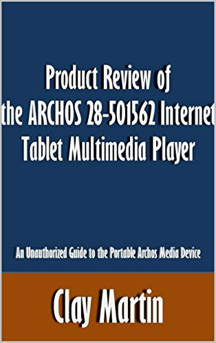 Product Review of the ARCHOS 28-501562 Internet Tablet Multimedia Player: An Unauthorized Guide to the Portable Archos Media Device [Article] (English Edition)