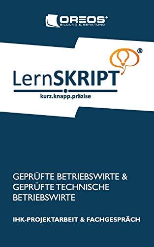 LernSKRIPT IHK-Projektarbeit und Fachgespräch für Geprüfte Betriebswirte und Geprüfte Technische Betriebswirte