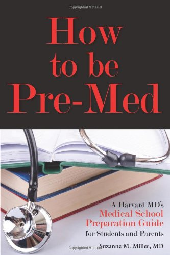 How to Be Pre-Med: A Harvard MD's Medical School Preparation Guide for Students and Parents