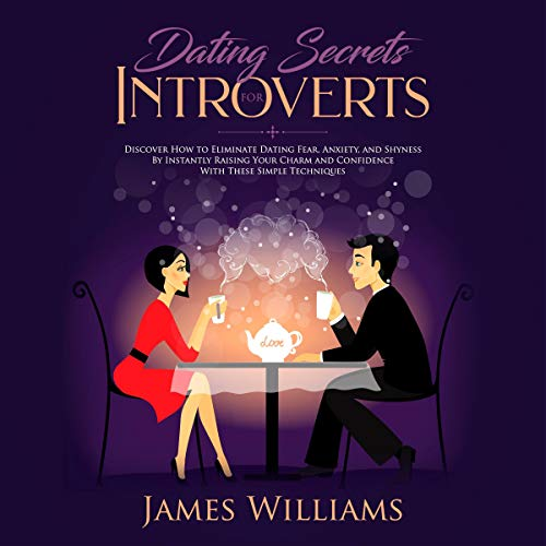 Dating: Secrets for Introverts - How to Eliminate Dating Fear, Anxiety and Shyness by Instantly Raising Your Charm and Confidence with These Simple Techniques audiobook cover art