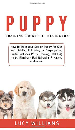 Puppy Training Guide for Beginners: How to Train Your Dog or Puppy for Kids and Adults, Following a Step-by-Step Guide: Includes Potty Training, 101 ... Eliminate Bad Behavior & Habits, and more.