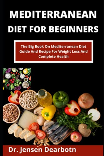Mediterranean Diet For Beginners: The Big Book On Mediterranean Diet Guide And Recipes For Weight Loss And Complete Health