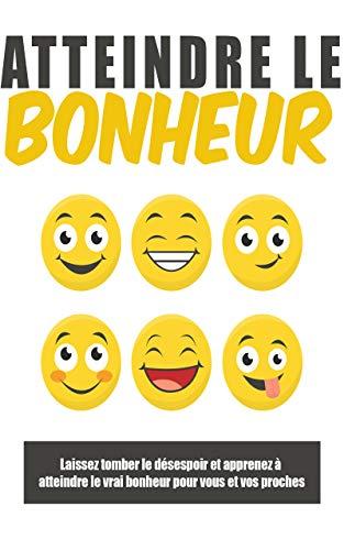 Atteindre le bonheur: : Laissez tomber le désespoir et apprenez à atteindre le vrai bonheur pour vous et vos proches (French Edition)