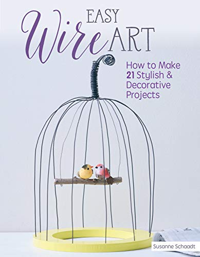 Easy Wire Art: How to Make 21 Stylish & Decorative Projects (Fox Chapel Publishing) Learn the Techniques with Beginner-Friendly Diagrams and Clear Instructions, then Personalize for Your Home