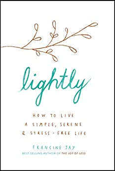 Lightly: How to live a simple, serene and stress-free life by [Francine Jay]