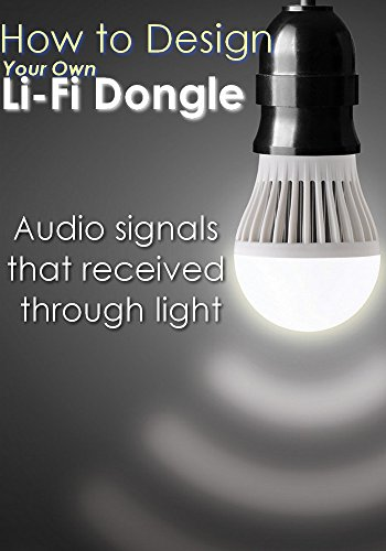 How to Design Your Own Li-Fi Dongle for audio and music applications :  play your audio signals through light (English Edition)