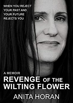 [Anita Horan]のRevenge of the Wilting Flower: When you reject your past and your future rejects you – a memoir (The Is This Me? Trilogy) (English Edition)