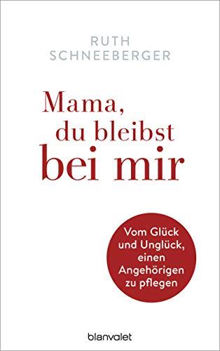 Mama, du bleibst bei mir: Vom Glück und Unglück, einen Angehörigen zu pflegen