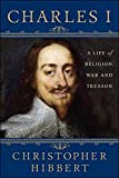 Charles I: A Life of Religion, War and Treason: A Life of Religion, War and Treason