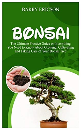 BONSAI: The Ultimate Practice Guide on Everything you need to Know about Growing, Cultivating and Taking Care of Your Bonsai Tree.