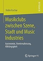 Musikclubs zwischen Szene, Stadt und Music Industries: Autonomie, Vereinnahmung, Abhaengigkeit