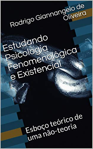 Estudando Psicologia Fenomenológica e Existencial: Esboço teórico de uma não-teoria