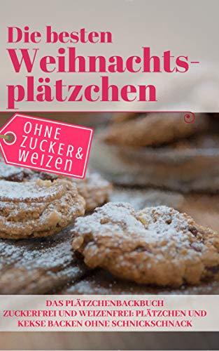 Die besten Weihnachtsplätzchen ohne Zucker und Weizen – Das Plätzchenbackbuch: Zuckerfrei und Weizenfrei: Plätzchen und Kekse backen ohne Schnickschnack (Backen - die besten Rezepte)