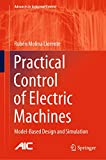 Practical Control of Electric Machines: Model-Based Design and Simulation (Advances in Industrial...