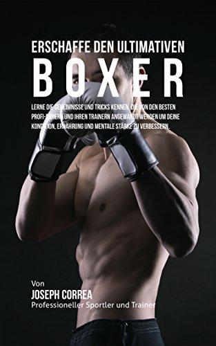 Erschaffe den ultimativen Boxer: Lerne die Geheimnisse und Tricks kennen, die von den besten Profi-Boxern und ihren Trainern angewandt werden um deine Kondition, Ernahrung und mentale Starke