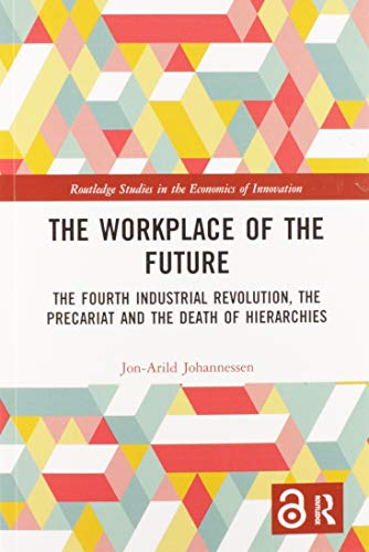 Compare Textbook Prices for The Workplace of the Future: The Fourth Industrial Revolution, the Precariat and the Death of Hierarchies Routledge Studies in the Economics of Innovation 1 Edition ISBN 9780367584849 by Johannessen, Jon-Arild