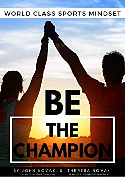 BE the Champion: World Class Sports Mindset by John Novak & Theresa Novak by [John  Novak, Theresa Novak]