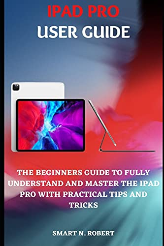 IPAD PRO USER GUIDE: A Simplified Illustrative Step By Step Manual For Beginners And Seniors To Effectively Utilize The 2020 Ipad Pro