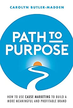 Path to Purpose: How to use cause marketing to build a more meaningful and profitable brand by [Carolyn Butler-Madden]