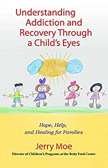 Understanding Addiction and Recovery Through a Child's Eyes: Hope, Help, and Healing for Families by [Jerry Moe  ]