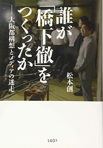 誰が「橋下徹」をつくったか ―大阪都構想とメディアの迷走