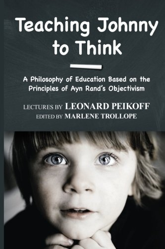 Teaching Johnny to Think: A Philosophy of Education Based on the Principles of Ayn Rand's Objectivism