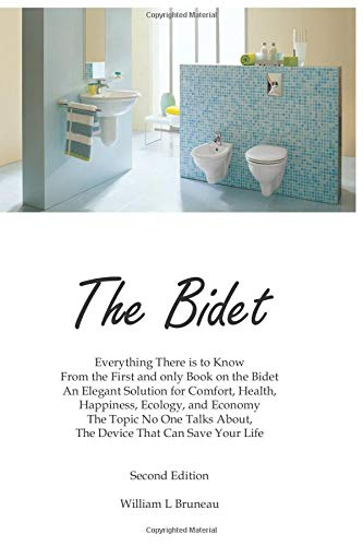 The Bidet: Everything There Is To Know From The First and Only Book On The Bidet An Elegant Solution for Comfort, Health, Happiness, Ecology, and Economy
