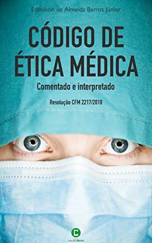 Código de ética médica comentado e interpretado: Resolução CFM 2217/2018