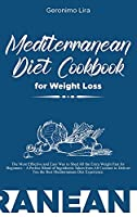 Mediterranean Diet Cookbook for Weight Loss: The Most Effective and Easy Way to Shed All the Extra Weight Fast for Beginners - A Perfect Blend of Ingredients Taken from All Cuisines to Deliver You the Best Mediterranean Diet Experience