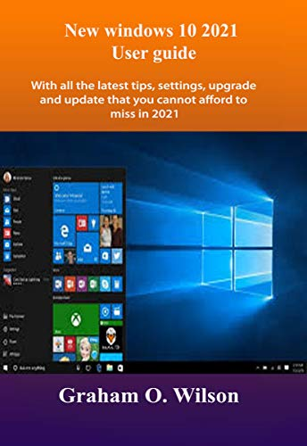 New windows 10 2021 User guide: With all the latest tips, settings, upgrade and update that you cannot afford to miss in 2021 (English Edition)