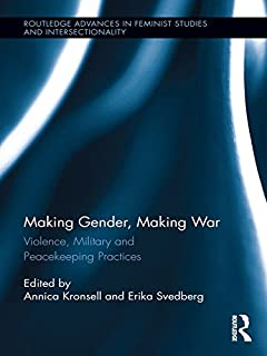 Making Gender, Making War: Violence, Military and Peacekeeping Practices (Routledge Advances in Feminist Studies and Inter...
