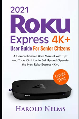 2021 Roku Express 4K+ User Guide For Senior Citizens: A Comprehensive User Manual with Tips and Tricks On How to Set Up and Operate the New Roku Express 4K+