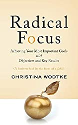 Radical Focus: Acieving your most imortant goals with objectives and key results