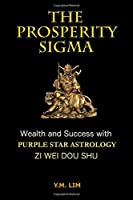 The Prosperity Sigma: Wealth and Success With Purple Star Astrology Zi Wei Dou Shu