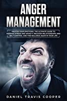 Anger Management: Master Your Emotions. The Ultimate Guide to Manage Stress and Anxiety, Recover Relationships and Self-Control and Find Balance Again in Your Life